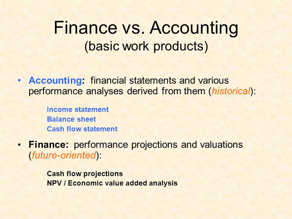 Finance vs. Accounting (basic work products) Accounting: financial statements and various performance analyses derived from them (historical): Income