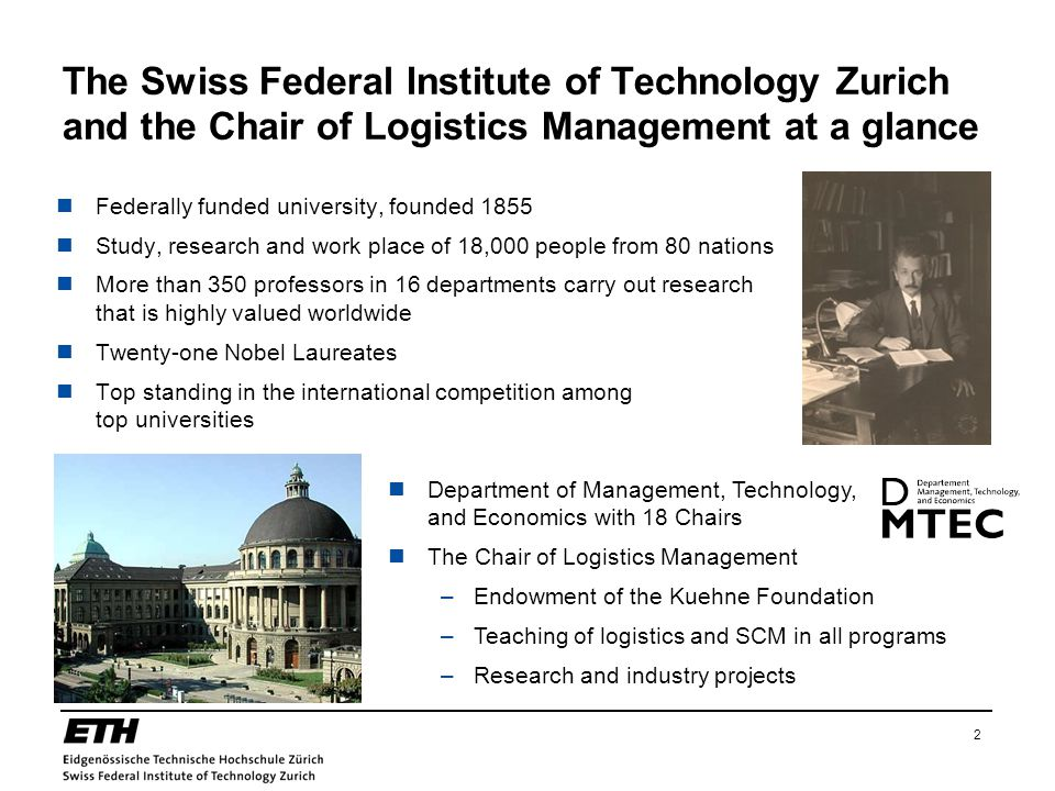 2 The Swiss Federal Institute of Technology Zurich and the Chair of Logistics Management at a glance Federally funded university, founded 1855 Study, research and work place of 18,000 people from 80 nations More than 350 professors in 16 departments carry out research that is highly valued worldwide Twenty-one Nobel Laureates Top standing in the international competition among top universities Department of Management, Technology, and Economics with 18 Chairs The Chair of Logistics Management –Endowment of the Kuehne Foundation –Teaching of logistics and SCM in all programs –Research and industry projects