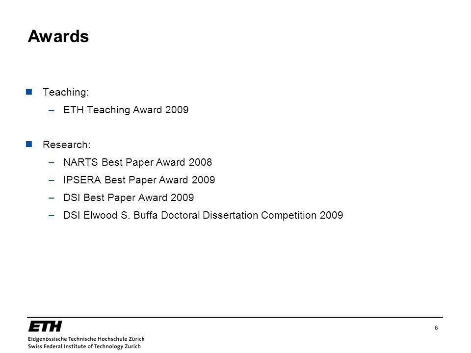 6 Awards Teaching: –ETH Teaching Award 2009 Research: –NARTS Best Paper Award 2008 –IPSERA Best Paper Award 2009 –DSI Best Paper Award 2009 –DSI Elwoo
