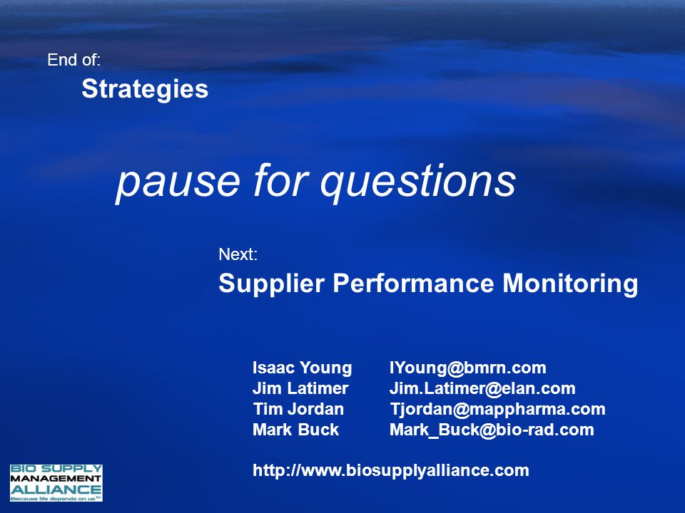 Supplier Performance Monitoring Strategies End of: Next: pause for questions Isaac YoungIYoung@bmrn.com Jim LatimerJim.Latimer@elan.com Tim JordanTjor