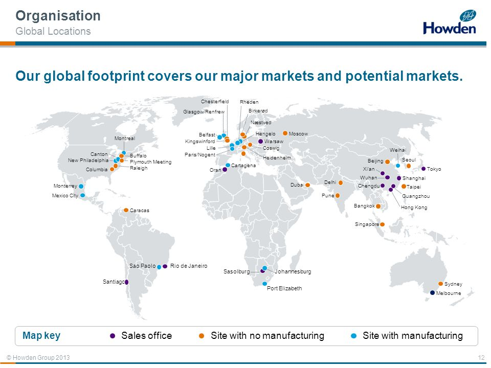 © Howden Group 2013 12 Santiago Our global footprint covers our major markets and potential markets. Organisation Global Locations Belfast Kingswinfor