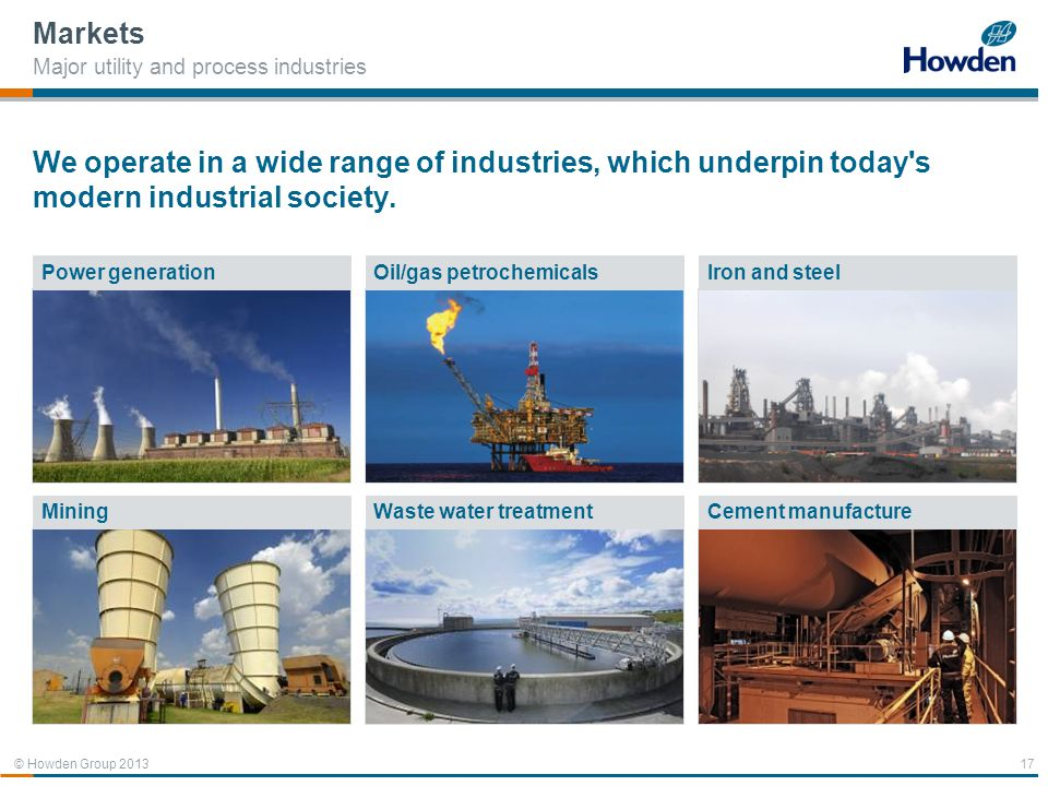 © Howden Group 2013 We operate in a wide range of industries, which underpin today's modern industrial society. Markets Major utility and process indu