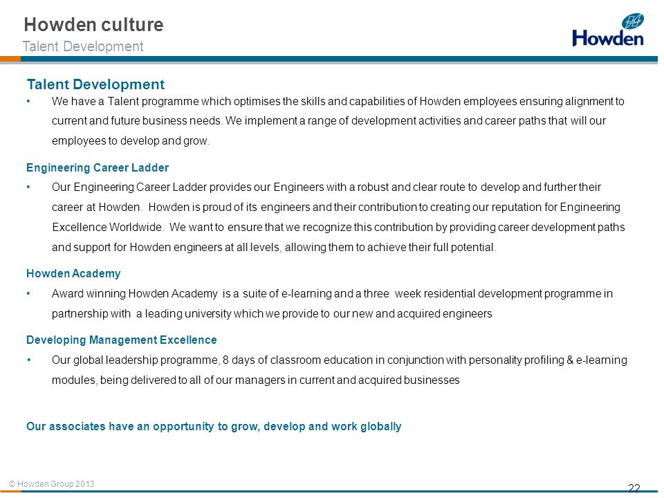 © Howden Group 2013 22 Talent Development We have a Talent programme which optimises the skills and capabilities of Howden employees ensuring alignmen