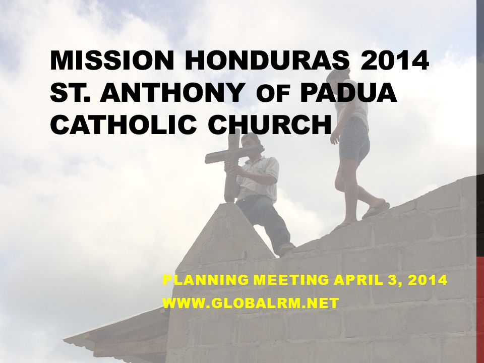 MISSION HONDURAS 2014 ST. ANTHONY OF PADUA CATHOLIC CHURCH PLANNING MEETING APRIL 3, 2014 WWW.GLOBALRM.NET