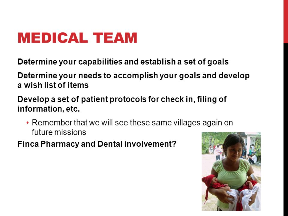 MEDICAL TEAM Determine your capabilities and establish a set of goals Determine your needs to accomplish your goals and develop a wish list of items Develop a set of patient protocols for check in, filing of information, etc.