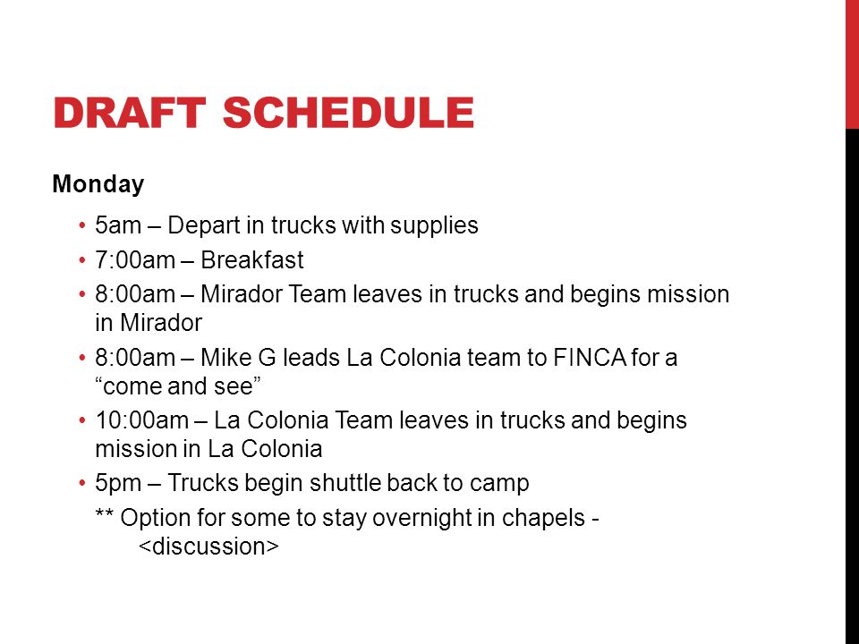 DRAFT SCHEDULE Monday 5am – Depart in trucks with supplies 7:00am – Breakfast 8:00am – Mirador Team leaves in trucks and begins mission in Mirador 8:00am – Mike G leads La Colonia team to FINCA for a come and see 10:00am – La Colonia Team leaves in trucks and begins mission in La Colonia 5pm – Trucks begin shuttle back to camp ** Option for some to stay overnight in chapels -