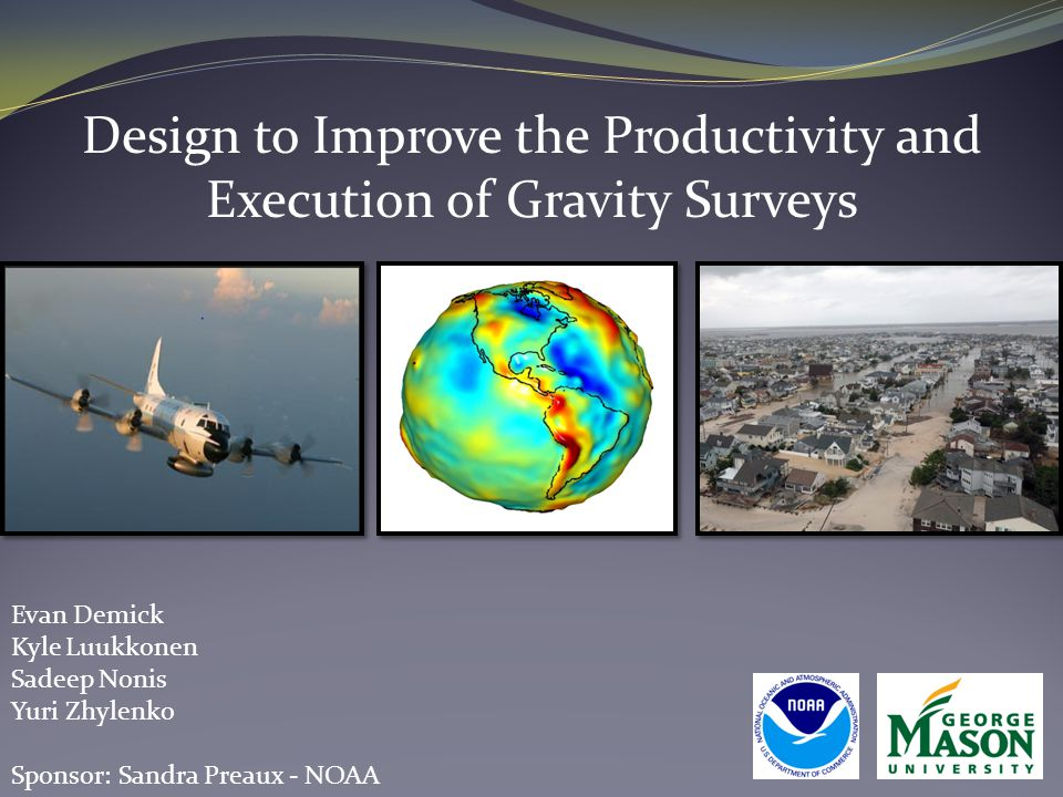 Design to Improve the Productivity and Execution of Gravity Surveys Evan Demick Kyle Luukkonen Sadeep Nonis Yuri Zhylenko Sponsor: Sandra Preaux - NOA