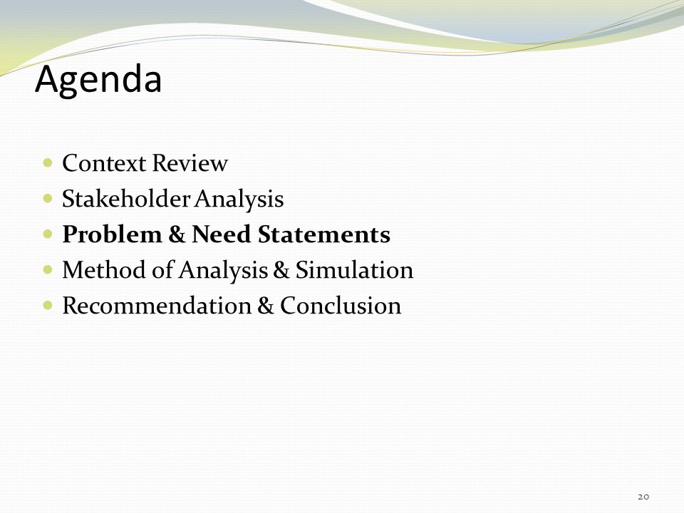 Agenda Context Review Stakeholder Analysis Problem & Need Statements Method of Analysis & Simulation Recommendation & Conclusion 20