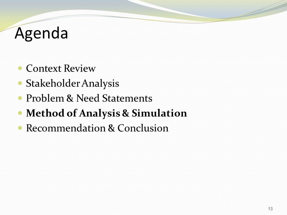 Agenda Context Review Stakeholder Analysis Problem & Need Statements Method of Analysis & Simulation Recommendation & Conclusion 23