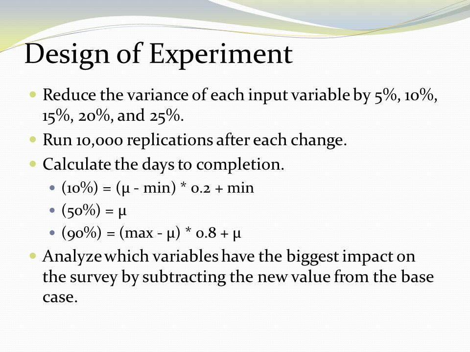 Reduce the variance of each input variable by 5%, 10%, 15%, 20%, and 25%. Run 10,000 replications after each change. Calculate the days to completion.