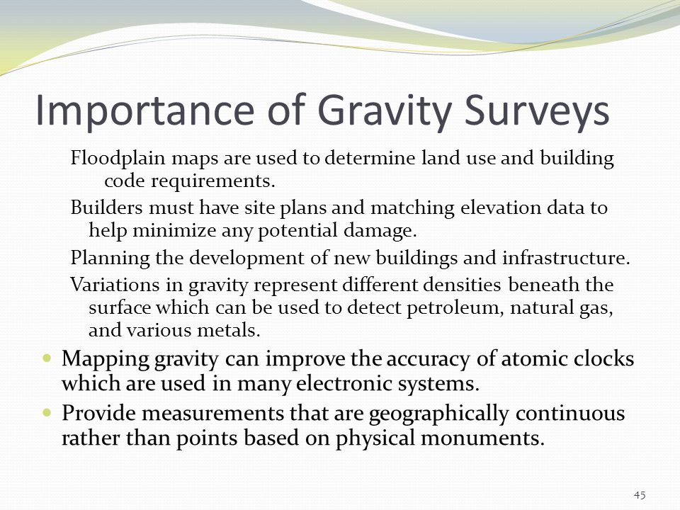 Importance of Gravity Surveys Floodplain maps are used to determine land use and building code requirements. Builders must have site plans and matchin