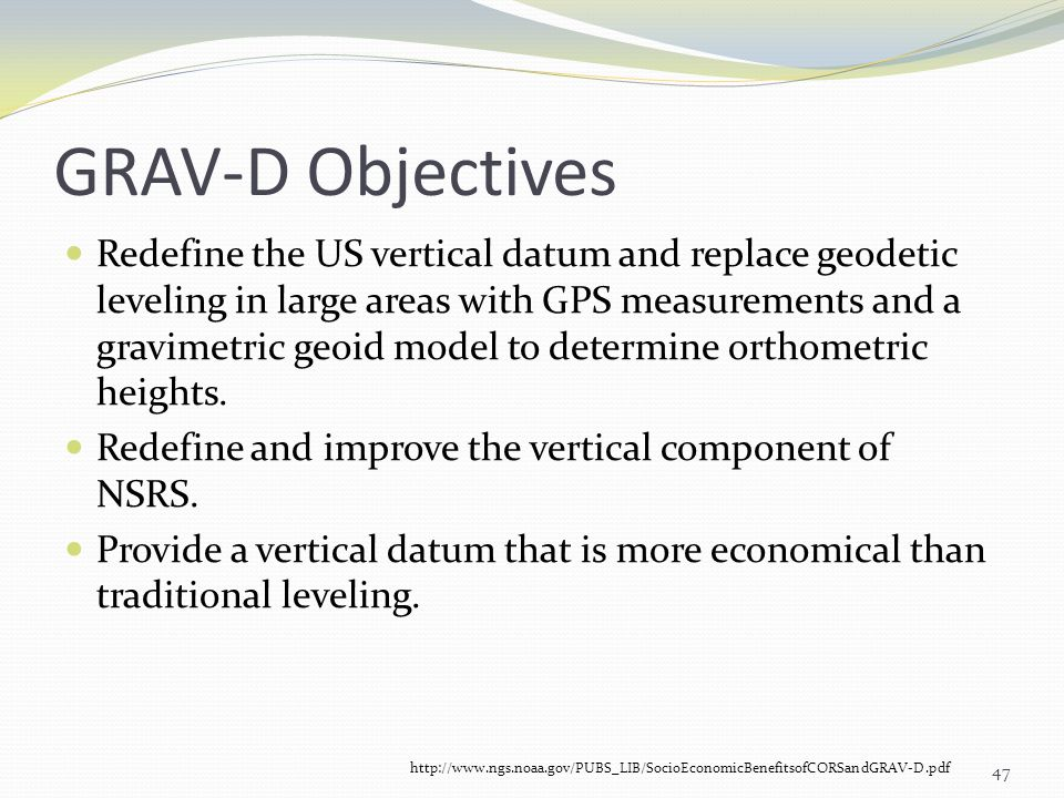 GRAV-D Objectives Redefine the US vertical datum and replace geodetic leveling in large areas with GPS measurements and a gravimetric geoid model to d