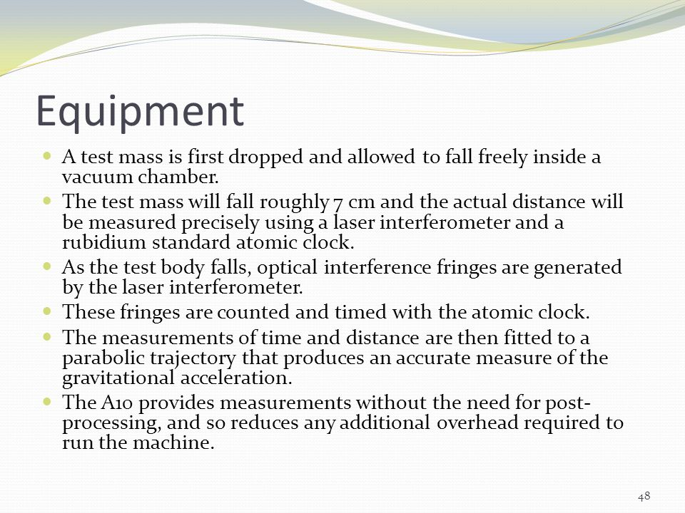 Equipment A test mass is first dropped and allowed to fall freely inside a vacuum chamber. The test mass will fall roughly 7 cm and the actual distanc