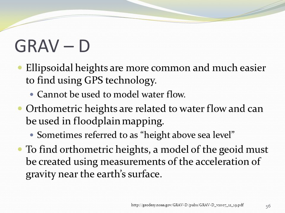 GRAV – D Ellipsoidal heights are more common and much easier to find using GPS technology. Cannot be used to model water flow. Orthometric heights are
