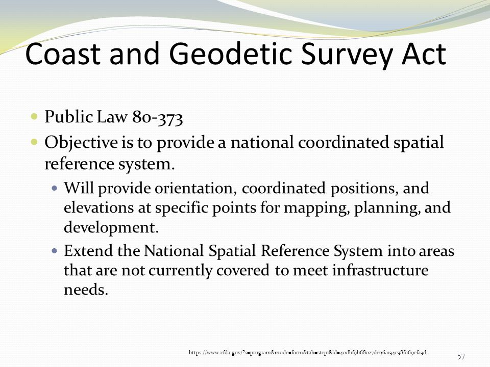 Coast and Geodetic Survey Act Public Law 80-373 Objective is to provide a national coordinated spatial reference system. Will provide orientation, coo