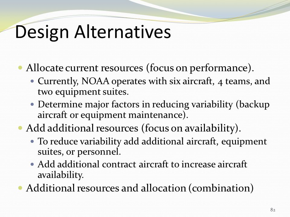 Design Alternatives Allocate current resources (focus on performance). Currently, NOAA operates with six aircraft, 4 teams, and two equipment suites.