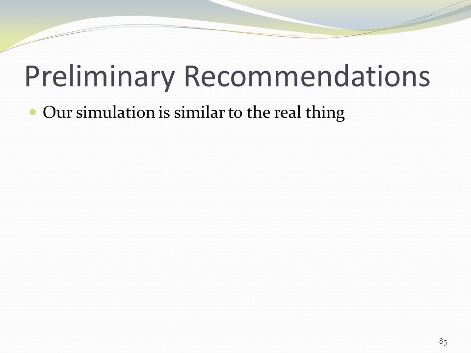 Preliminary Recommendations Our simulation is similar to the real thing 85
