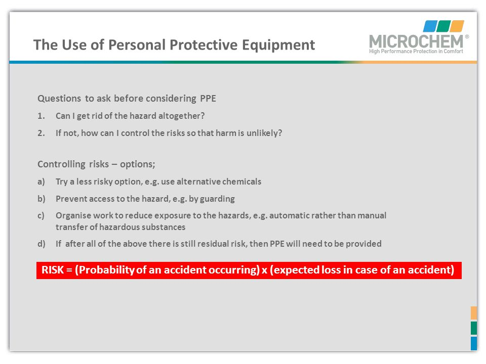 The Use of Personal Protective Equipment Questions to ask before considering PPE 1.Can I get rid of the hazard altogether? 2.If not, how can I control