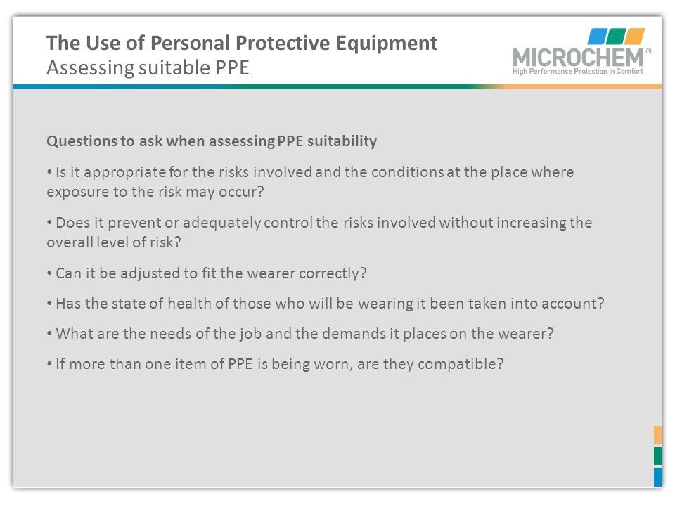 The Use of Personal Protective Equipment Assessing suitable PPE Questions to ask when assessing PPE suitability Is it appropriate for the risks involv