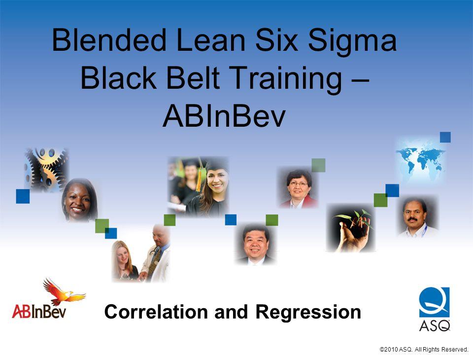 Blended Lean Six Sigma Black Belt Training – ABInBev Correlation and Regression ©2010 ASQ.