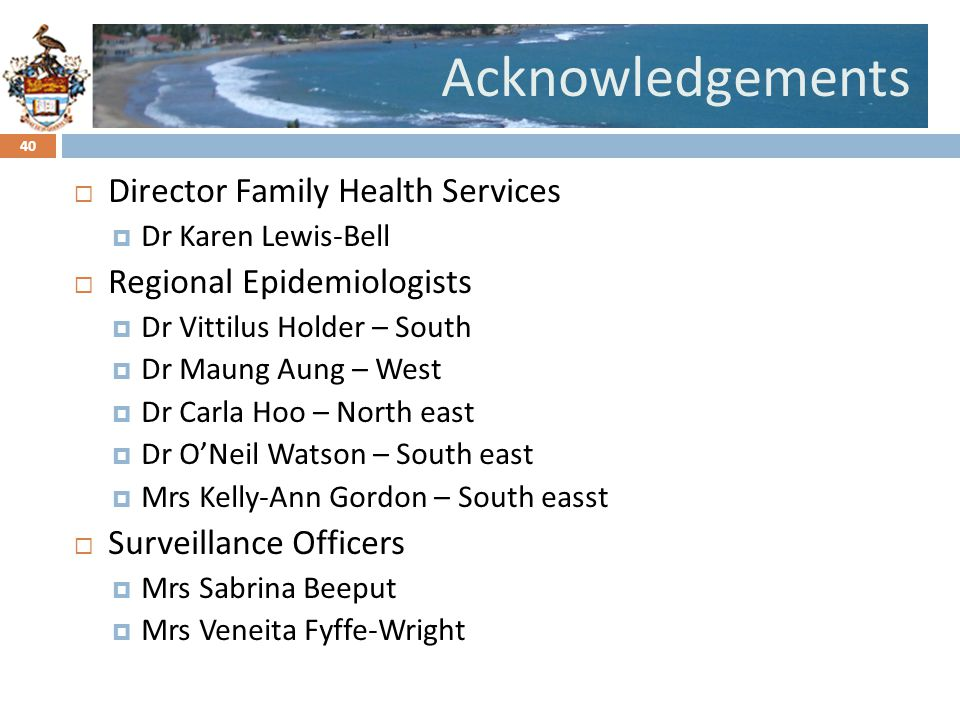 Click to edit Master title styleAcknowledgements Director Family Health Services Dr Karen Lewis-Bell Regional Epidemiologists Dr Vittilus Holder – South Dr Maung Aung – West Dr Carla Hoo – North east Dr ONeil Watson – South east Mrs Kelly-Ann Gordon – South easst Surveillance Officers Mrs Sabrina Beeput Mrs Veneita Fyffe-Wright 40