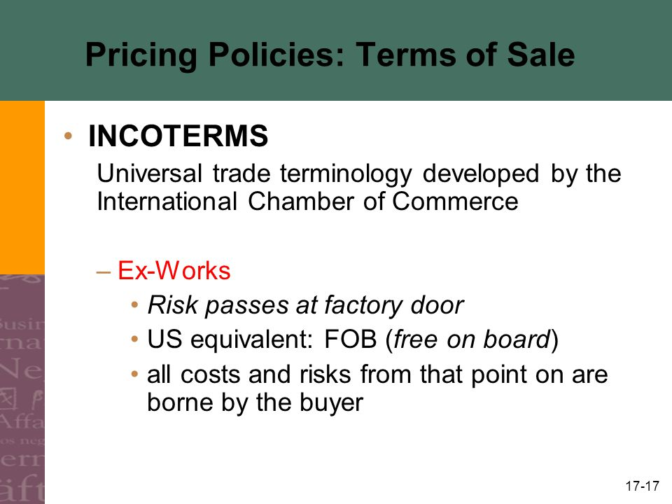 17-17 Pricing Policies: Terms of Sale INCOTERMS Universal trade terminology developed by the International Chamber of Commerce –Ex-Works Risk passes a
