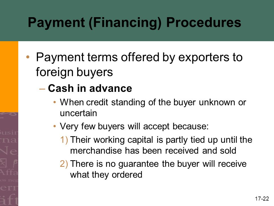 17-22 Payment (Financing) Procedures Payment terms offered by exporters to foreign buyers –Cash in advance When credit standing of the buyer unknown o