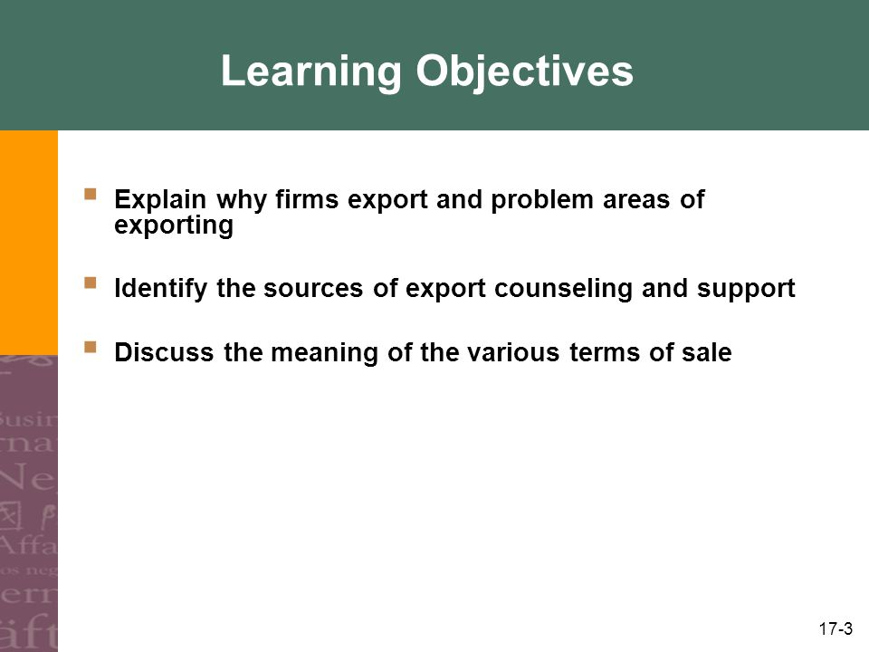 17-3 Learning Objectives Explain why firms export and problem areas of exporting Identify the sources of export counseling and support Discuss the mea