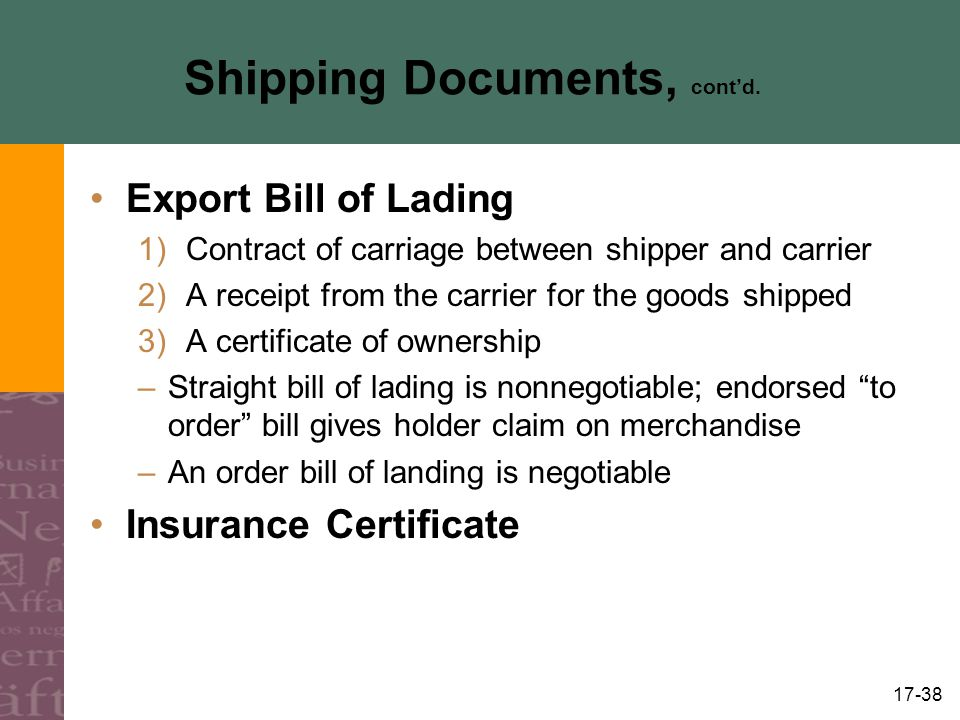 17-38 Shipping Documents, contd. Export Bill of Lading 1)Contract of carriage between shipper and carrier 2)A receipt from the carrier for the goods s