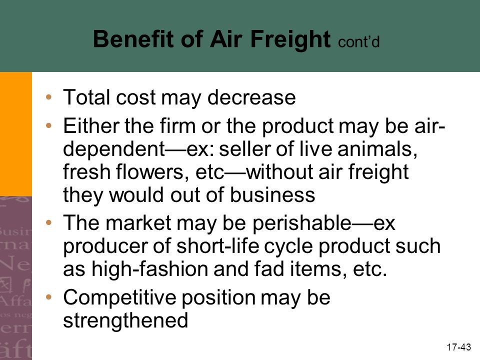 17-43 Benefit of Air Freight contd Total cost may decrease Either the firm or the product may be air- dependentex: seller of live animals, fresh flowe