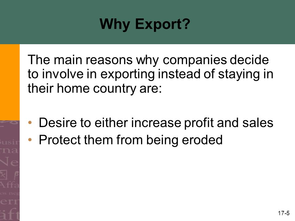 17-16 Export Marketing Plan Essentially same as domestic marketing plan, it should be specific about: –Markets to be developed –Marketing strategy for serving them –Tactics to make the strategy operational The export marketing plan will spell out what must be done and when, who should do it, and how much money will be spent