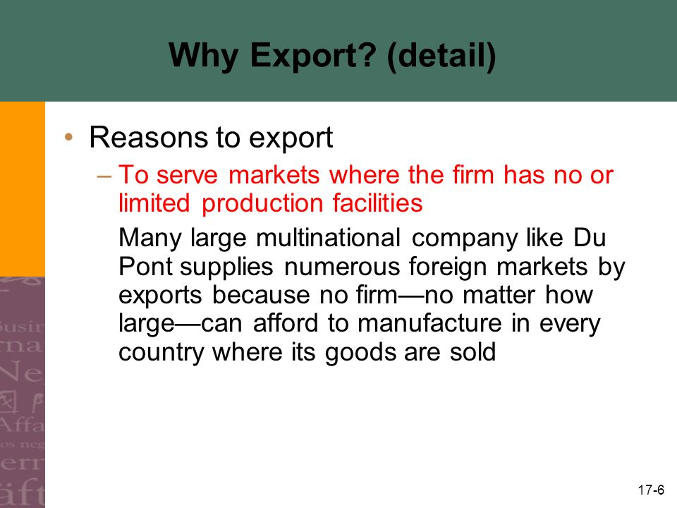 17-6 Why Export? (detail) Reasons to export –To serve markets where the firm has no or limited production facilities Many large multinational company