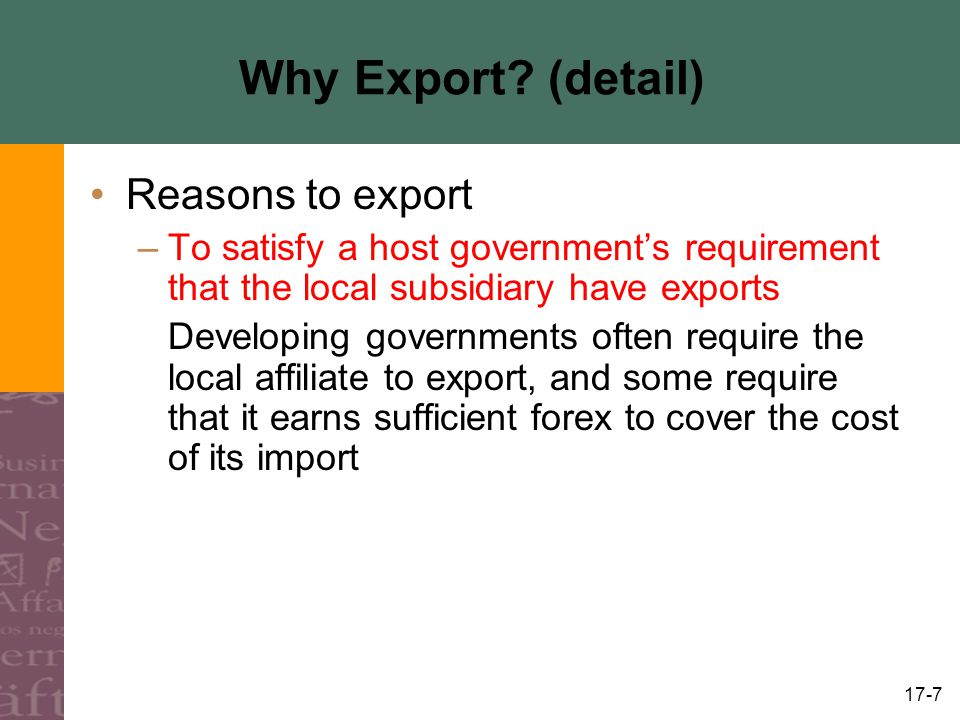 17-7 Why Export? (detail) Reasons to export –To satisfy a host governments requirement that the local subsidiary have exports Developing governments o