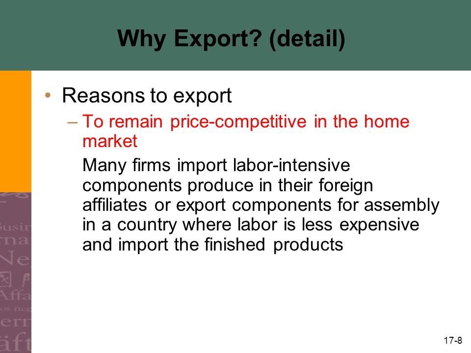 17-8 Why Export? (detail) Reasons to export –To remain price-competitive in the home market Many firms import labor-intensive components produce in th