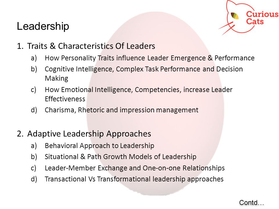 Leadership Contd… 1.Traits & Characteristics Of Leaders a)How Personality Traits influence Leader Emergence & Performance b)Cognitive Intelligence, Co