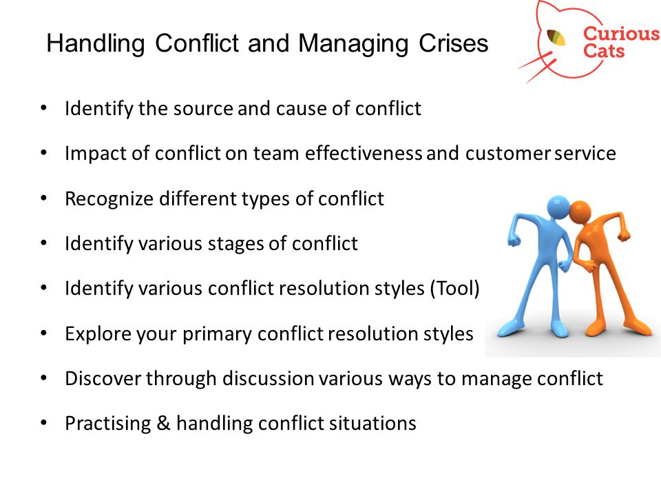 Handling Conflict and Managing Crises Identify the source and cause of conflict Impact of conflict on team effectiveness and customer service Recogniz