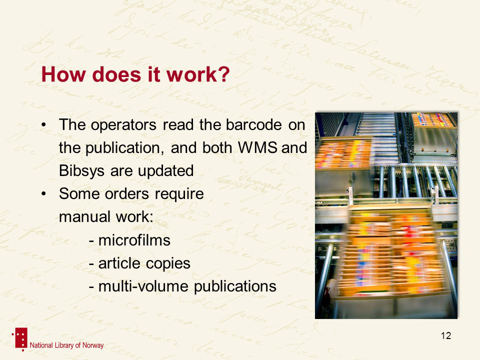 How does it work? The operators read the barcode on the publication, and both WMS and Bibsys are updated Some orders require manual work: - microfilms