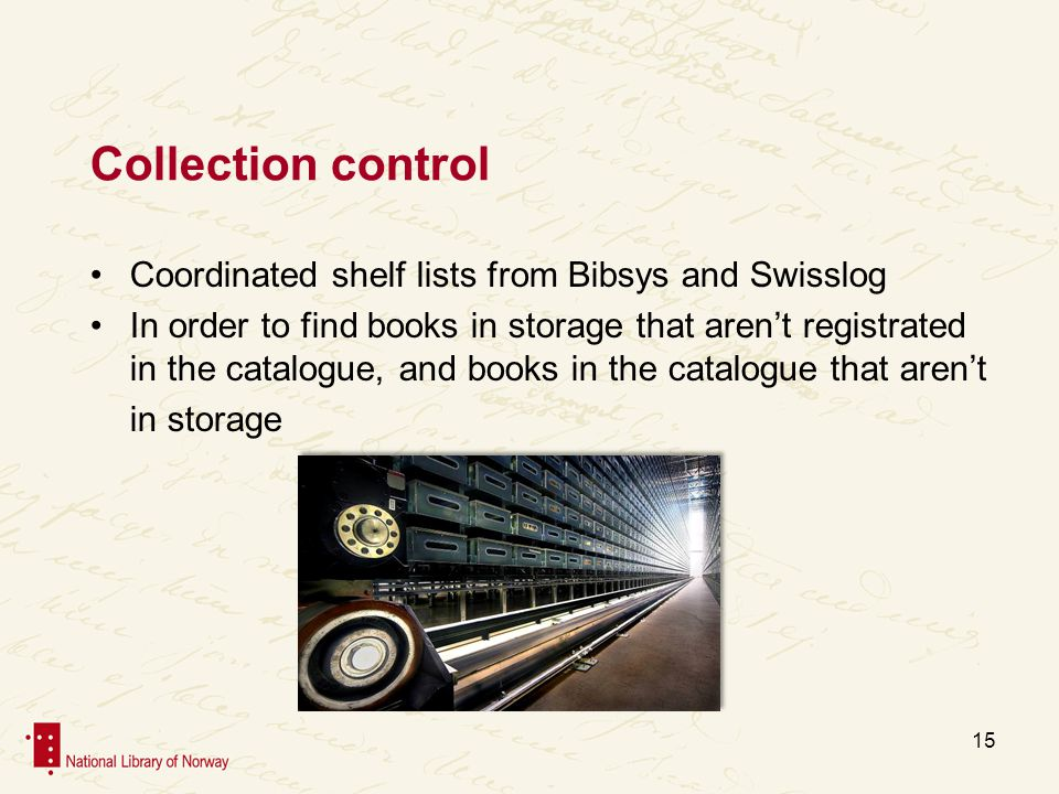 Collection control Coordinated shelf lists from Bibsys and Swisslog In order to find books in storage that arent registrated in the catalogue, and books in the catalogue that arent in storage 15