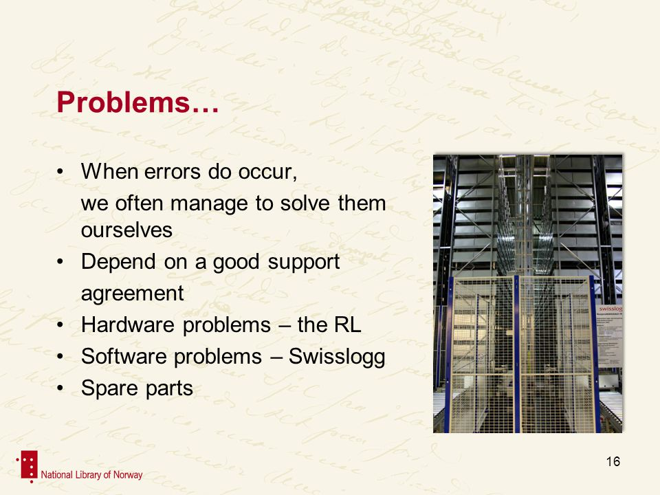 Problems… When errors do occur, we often manage to solve them klarer vi som ourselves Depend on a good support agreement Hardware problems – the RL Software problems – Swisslogg Spare parts 16
