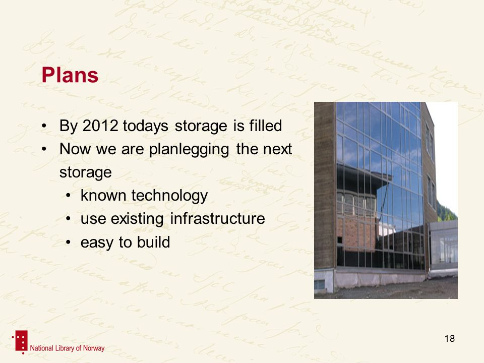 Plans By 2012 todays storage is filled Now we are planlegging the next storage known technology use existing infrastructure easy to build 18
