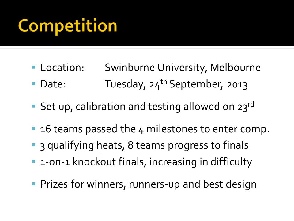 Location:Swinburne University, Melbourne Date:Tuesday, 24 th September, 2013 Set up, calibration and testing allowed on 23 rd 16 teams passed the 4 mi