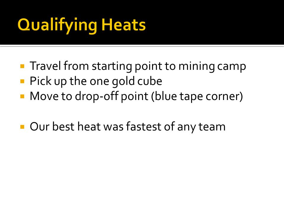 Travel from starting point to mining camp Pick up the one gold cube Move to drop-off point (blue tape corner) Our best heat was fastest of any team