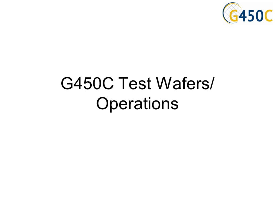 G450C Test Wafers/ Operations