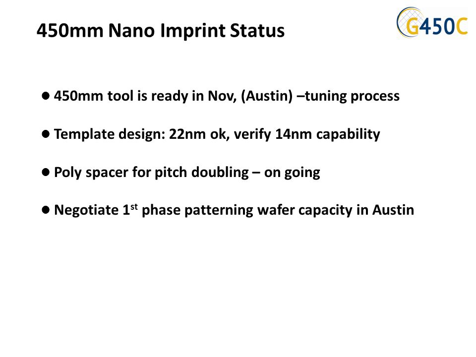 450mm Nano Imprint Status 450mm tool is ready in Nov, (Austin) –tuning process Template design: 22nm ok, verify 14nm capability Poly spacer for pitch