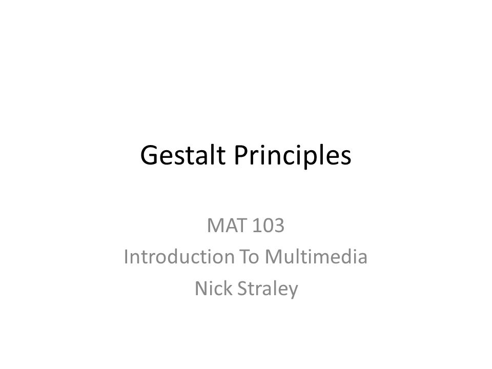 Gestalt Principles MAT 103 Introduction To Multimedia Nick Straley