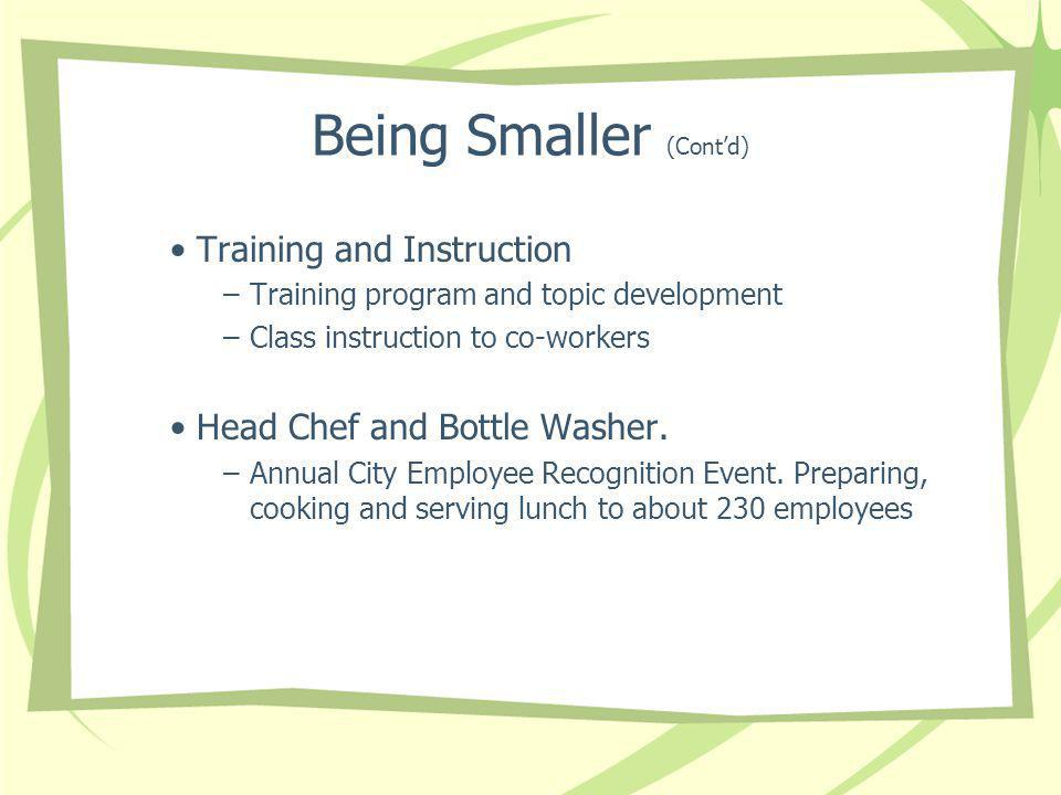 Being Smaller (Contd) Training and Instruction –Training program and topic development –Class instruction to co-workers Head Chef and Bottle Washer.