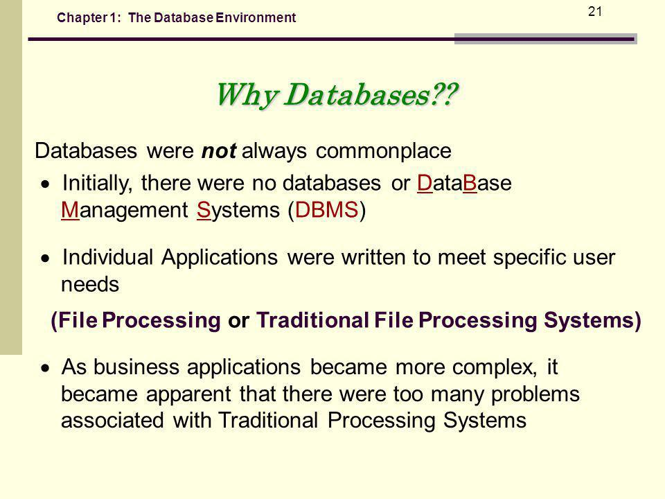 Chapter 1: The Database Environment 21 Databases were not always commonplace Initially, there were no databases or DataBase Management Systems (DBMS) Individual Applications were written to meet specific user needs (File Processing or Traditional File Processing Systems) As business applications became more complex, it became apparent that there were too many problems associated with Traditional Processing Systems Why Databases??