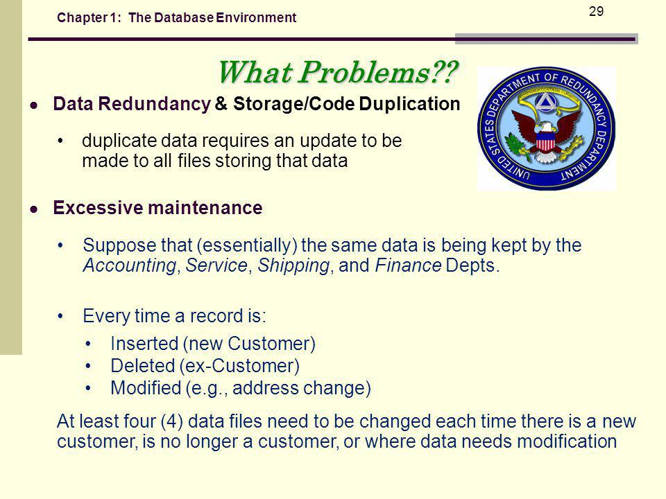 Chapter 1: The Database Environment 29 Data Redundancy & Storage/Code Duplication duplicate data requires an update to be made to all files storing that data What Problems?.