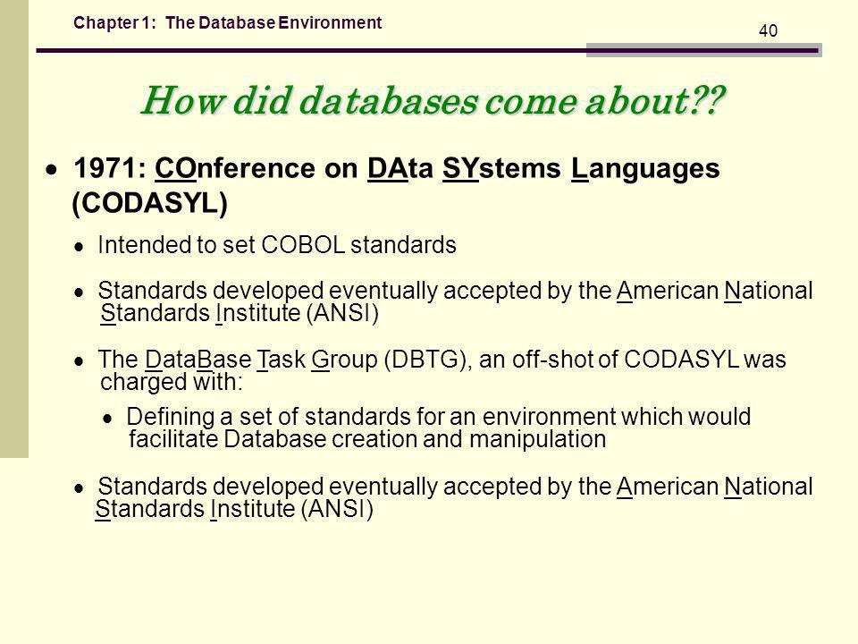 Chapter 1: The Database Environment 40 1971: COnference on DAta SYstems Languages (CODASYL) Intended to set COBOL standards Standards developed eventually accepted by the American National Standards Institute (ANSI) The DataBase Task Group (DBTG), an off-shot of CODASYL was charged with: Defining a set of standards for an environment which would facilitate Database creation and manipulation How did databases come about?.