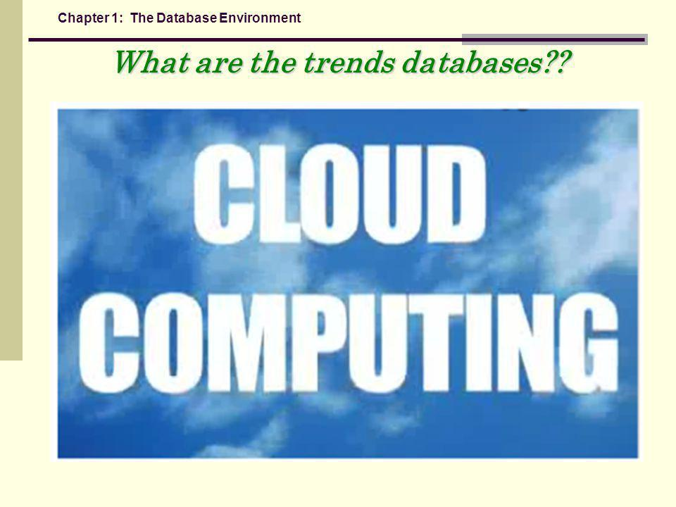 Chapter 1: The Database Environment What are the trends databases??